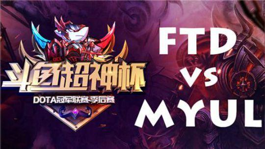 【斗鱼超神杯季后赛BO2】FTD vs MYUL第一局