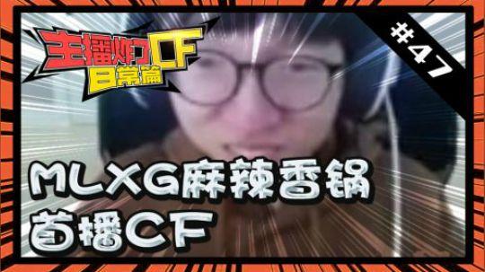 主播炸了CF篇S2#47:MLXG麻辣香锅首播cf