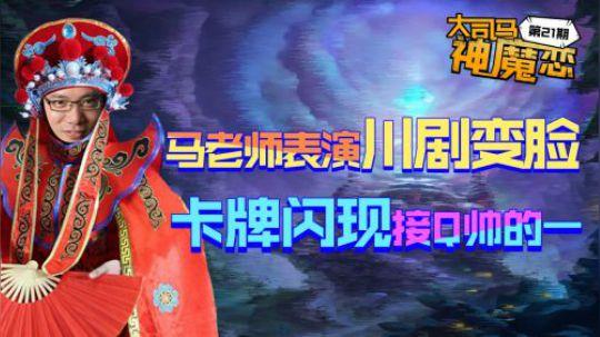 大司马神魔恋21:马老师表演川剧变脸!卡牌闪现接Q可以说很帅