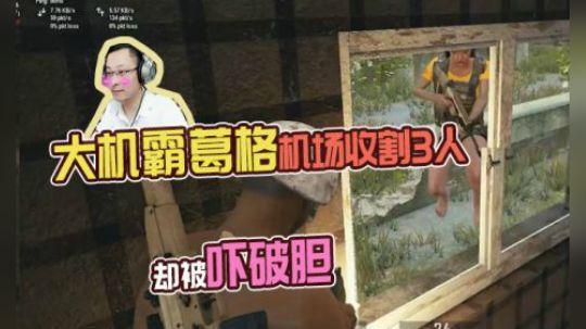 绝地求生QQQ:大机霸葛格机场收割三人头却被吓破胆:已经软了