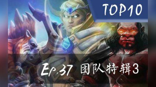 DOTA2【迟小超 Top10】Ep.37  团队特辑3